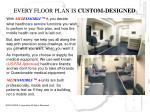 every floor plan is custom designed