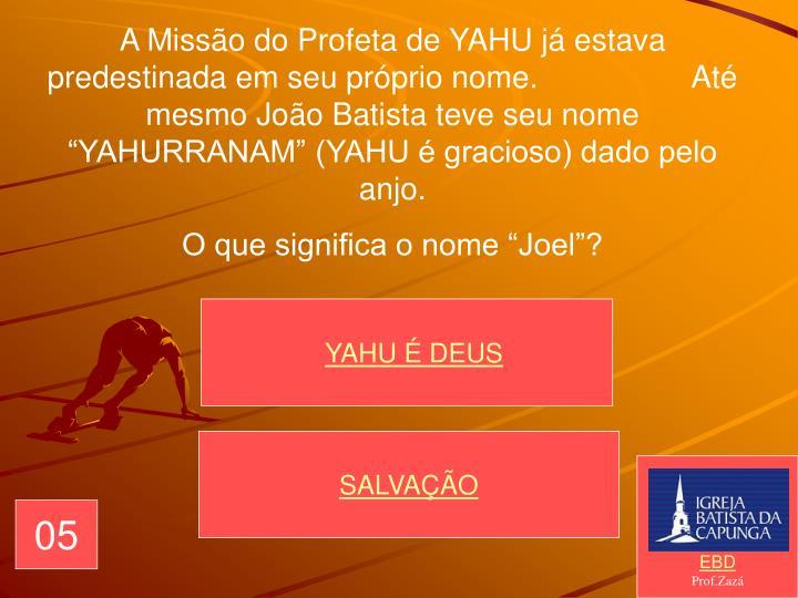 """A Missão do Profeta de YAHU já estava predestinada em seu próprio nome.                  Até mesmo João Batista teve seu nome """"YAHURRANAM"""" (YAHU é gracioso) dado pelo anjo."""