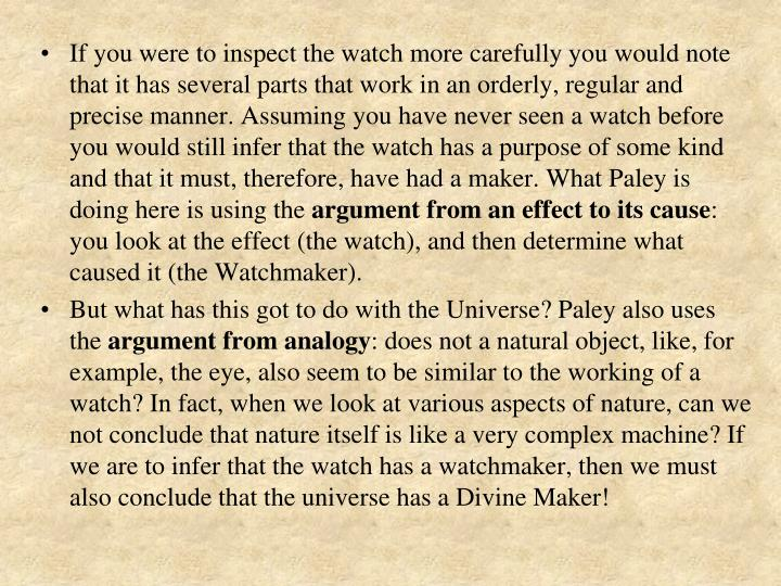 If you were to inspect the watch more carefully you would note that it has several parts that work in an orderly, regular and precise manner. Assuming you have never seen a watch before you would still infer that the watch has a purpose of some kind and that it must, therefore, have had a maker. What Paley is doing here is using the