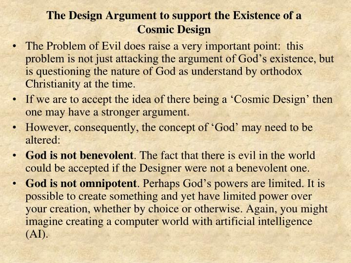 The Problem of Evil does raise a very important point:  this problem is not just attacking the argument of God's existence, but is questioning the nature of God as understand by orthodox Christianity at the time.