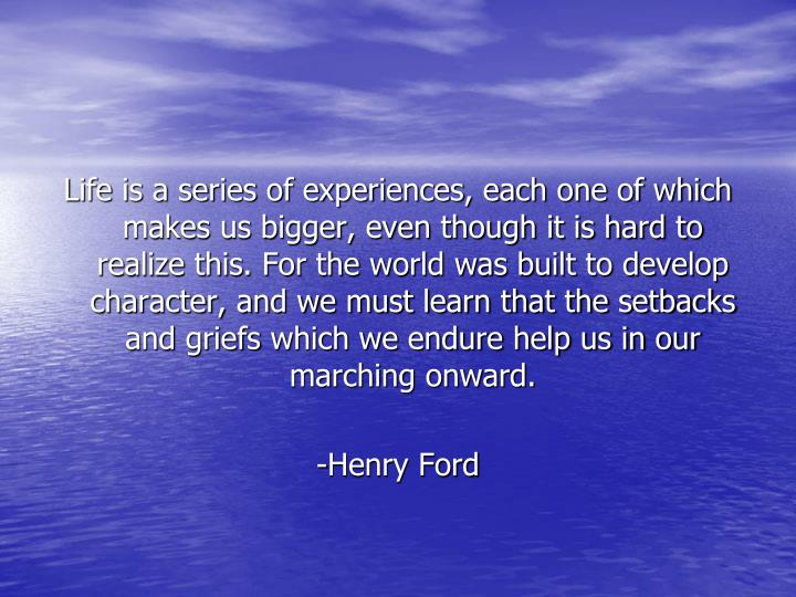 Life is a series of experiences, each one of which makes us bigger, even though it is hard to realiz...