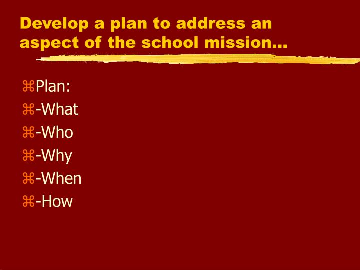 Develop a plan to address an aspect of the school mission…