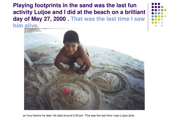 Playing footprints in the sand was the last fun activity Luijoe and I did at the beach on a brilliant day of May 27, 2000 .