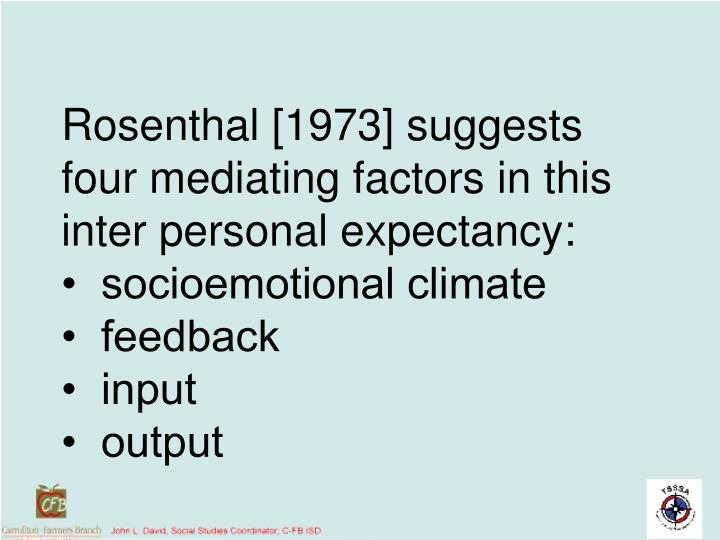 Rosenthal [1973] suggests four mediating factors in this inter personal expectancy: