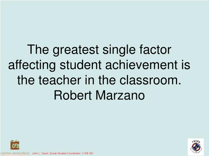 The greatest single factor affecting student achievement is the teacher in the classroom.  Robert Ma...