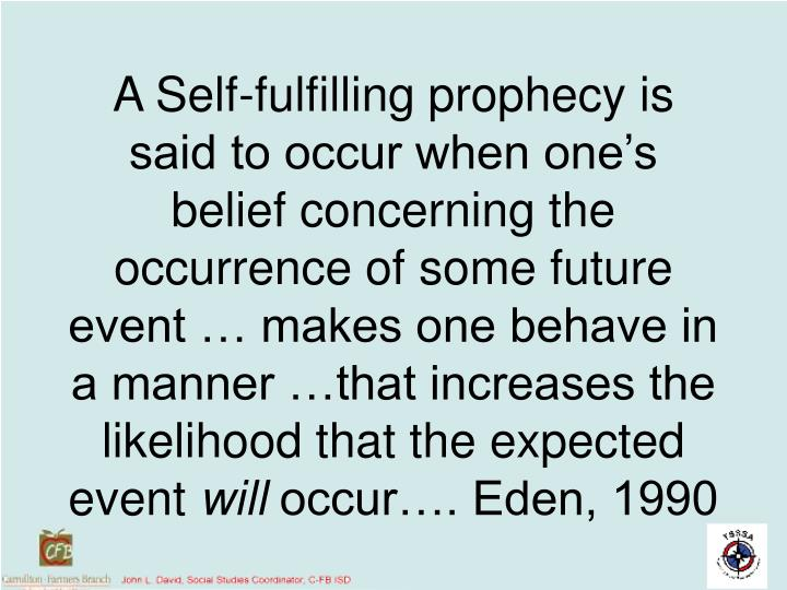 A Self-fulfilling prophecy is said to occur when one's belief concerning the occurrence of some future event … makes one behave in a manner …that increases the likelihood that the expected event