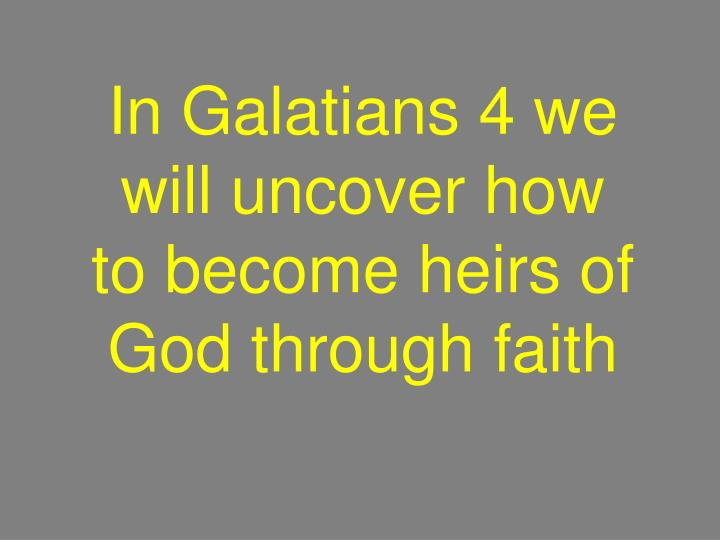 In Galatians 4 we will uncover how to become heirs of God through faith