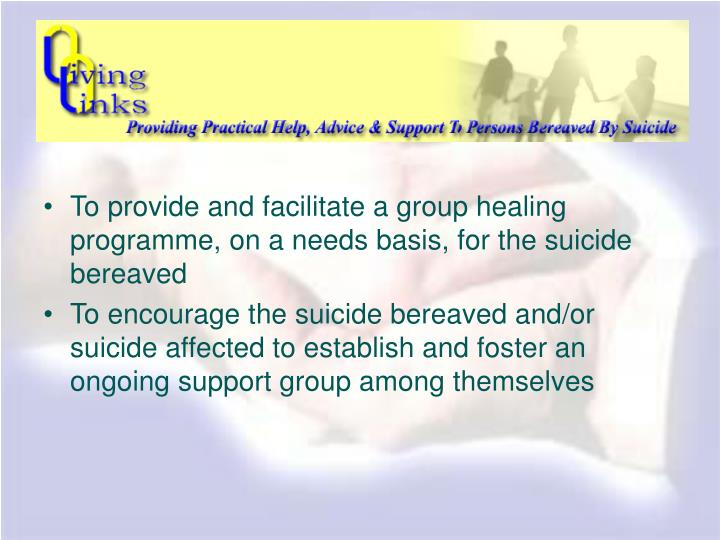 To provide and facilitate a group healing programme, on a needs basis, for the suicide bereaved