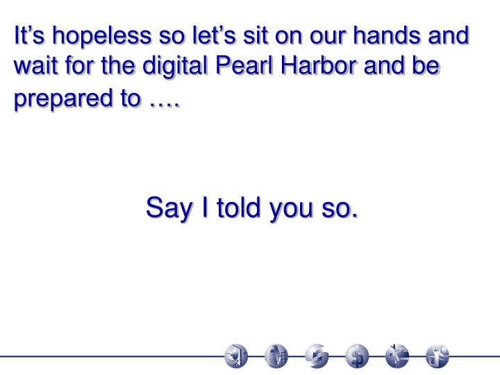 It's hopeless so let's sit on our hands and wait for the digital Pearl Harbor and be prepared to ….