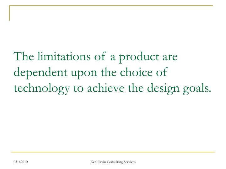 The limitations of a product are  dependent upon the choice of technology to achieve the design goals.
