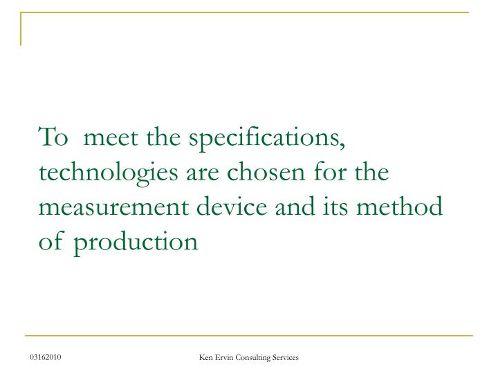 To  meet the specifications, technologies are chosen for the measurement device and its method of production