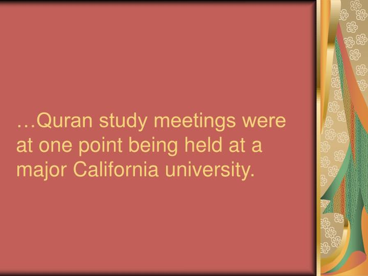 …Quran study meetings were  at one point being held at a major California university.