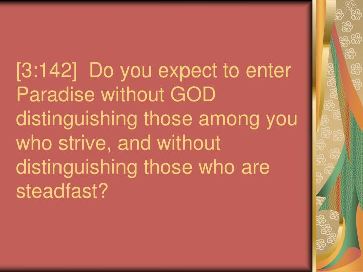 [3:142]  Do you expect to enter Paradise without GOD distinguishing those among you who strive, and ...