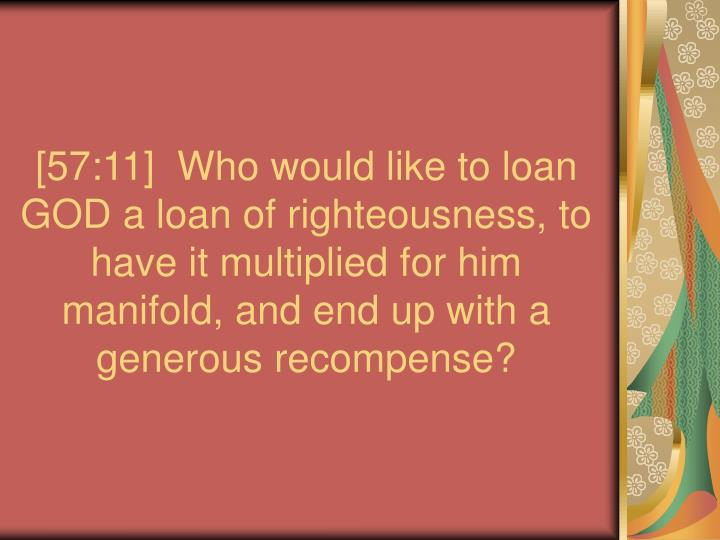 [57:11]  Who would like to loan GOD a loan of righteousness, to have it multiplied for him manifold, and end up with a generous recompense?