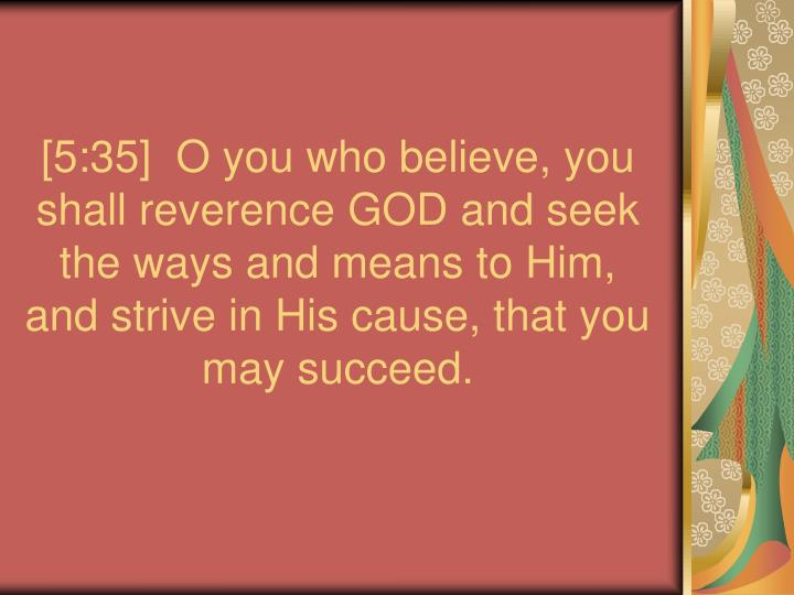[5:35]  O you who believe, you shall reverence GOD and seek the ways and means to Him, and strive in His cause, that you may succeed.