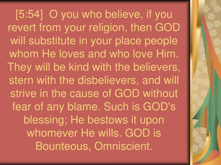 [5:54]  O you who believe, if you revert from your religion, then GOD will substitute in your place people whom He loves and who love Him. They will be kind with the believers, stern with the disbelievers, and will strive in the cause of GOD without fear of any blame. Such is GOD's blessing; He bestows it upon whomever He wills. GOD is Bounteous, Omniscient.