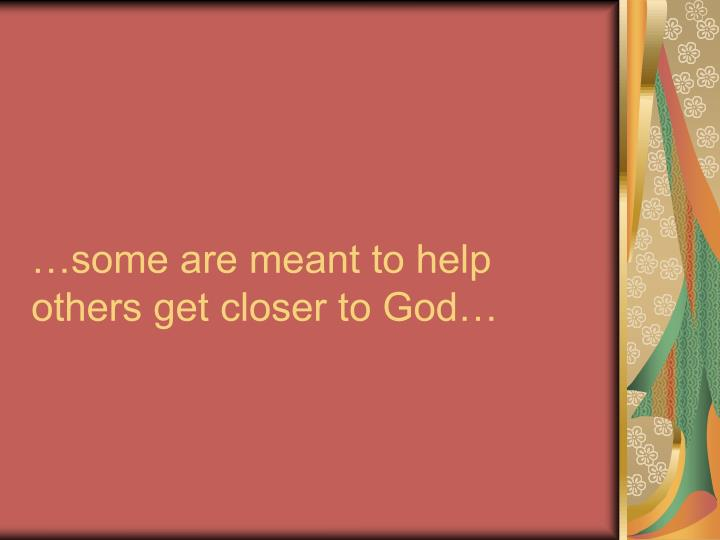 …some are meant to help others get closer to God…