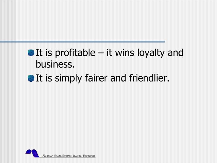 It is profitable – it wins loyalty and business.