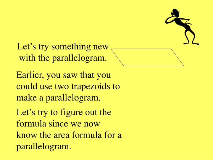 Earlier, you saw that you could use two trapezoids to make a parallelogram.