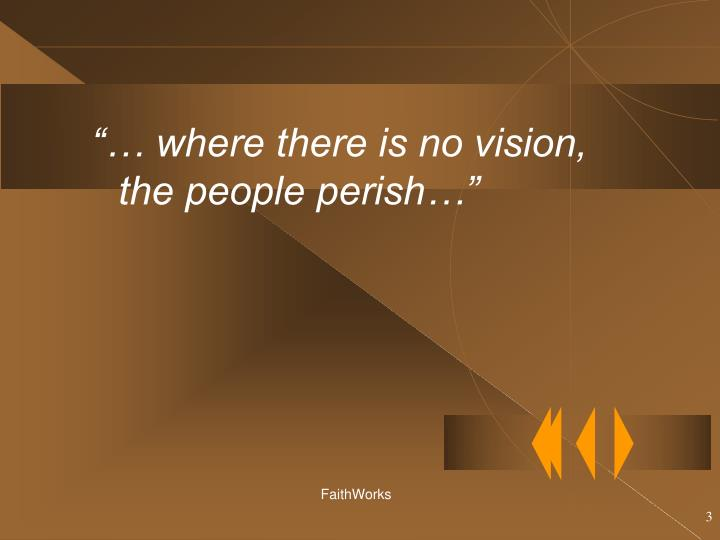 """""""… where there is no vision, the people perish…"""""""
