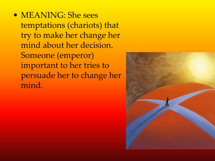 MEANING: She sees temptations (chariots) that try to make her change her mind about her decision.  Someone (emperor) important to her tries to persuade her to change her mind.