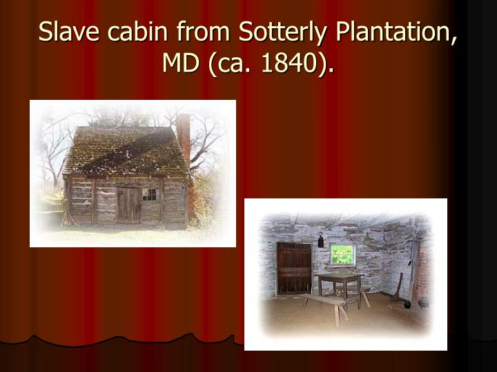 Slave cabin from Sotterly Plantation, MD (ca. 1840).