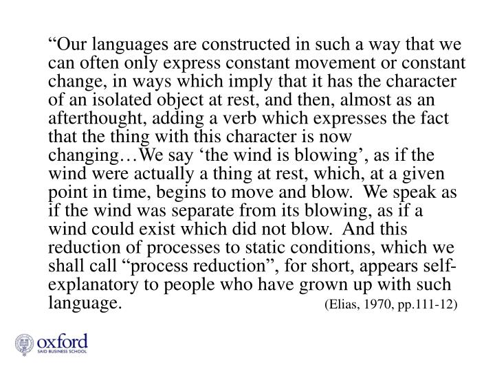 """""""Our languages are constructed in such a way that we can often only express constant movement or constant change, in ways which imply that it has the character of an isolated object at rest, and then, almost as an afterthought, adding a verb which expresses the fact that the thing with this character is now changing…We say 'the wind is blowing', as if the wind were actually a thing at rest, which, at a given point in time, begins to move and blow.  We speak as if the wind was separate from its blowing, as if a wind could exist which did not blow.  And this reduction of processes to static conditions, which we shall call """"process reduction"""", for short, appears self-explanatory to people who have grown up with such language."""