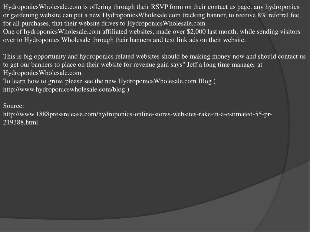 HydroponicsWholesale.com is offering through their RSVP form on their contact us page, any hydroponics or gardening website can put a new HydroponicsWholesale.com tracking banner, to receive 8% referral fee, for all purchases, that their website drives to HydroponicsWholesale.com