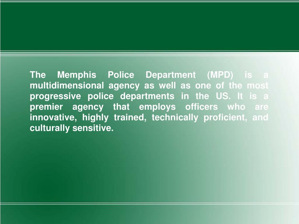 The Memphis Police Department (MPD) is a multidimensional agency as well as one of the most progressive police departments in the US. It is a premier agency that employs officers who are innovative, highly trained, technically proficient, and culturally sensitive.
