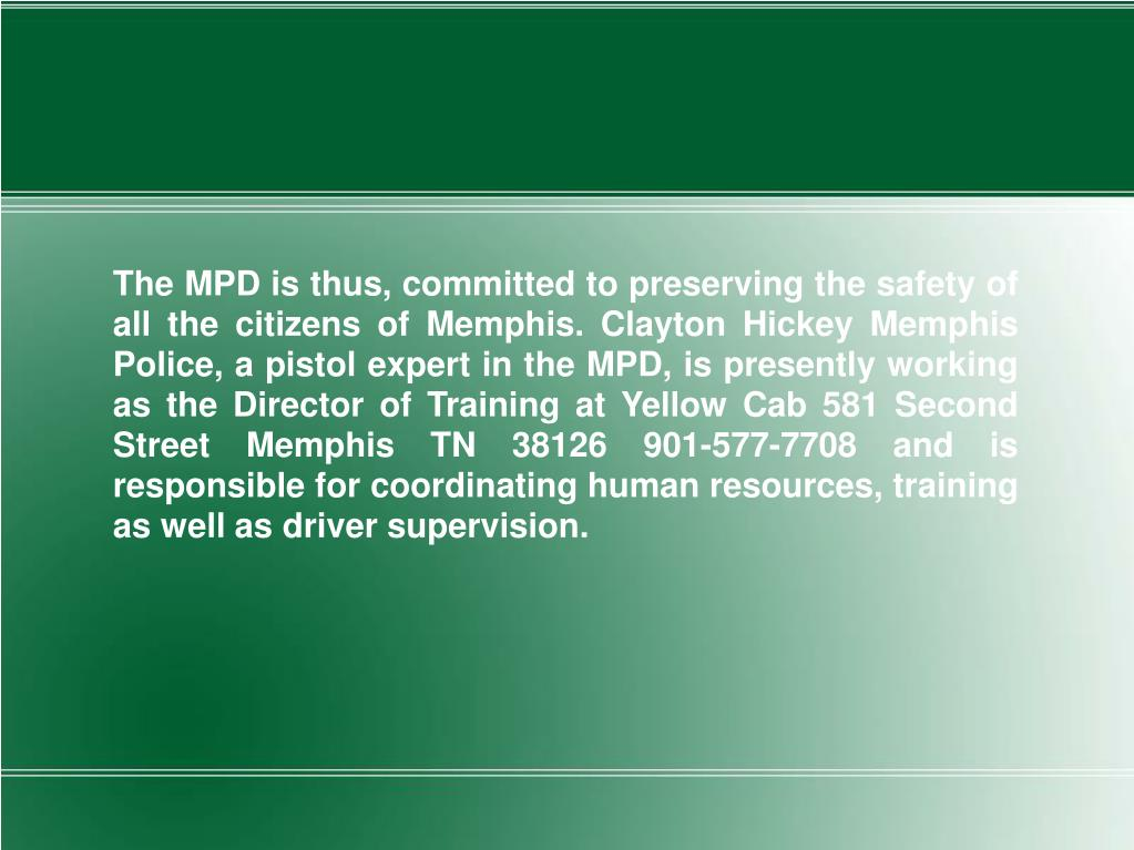 The MPD is thus, committed to preserving the safety of all the citizens of Memphis. Clayton Hickey Memphis Police, a pistol expert in the MPD, is presently working as the Director of Training at Yellow Cab 581 Second Street Memphis TN 38126 901-577-7708 and is responsible for coordinating human resources, training as well as driver supervision.