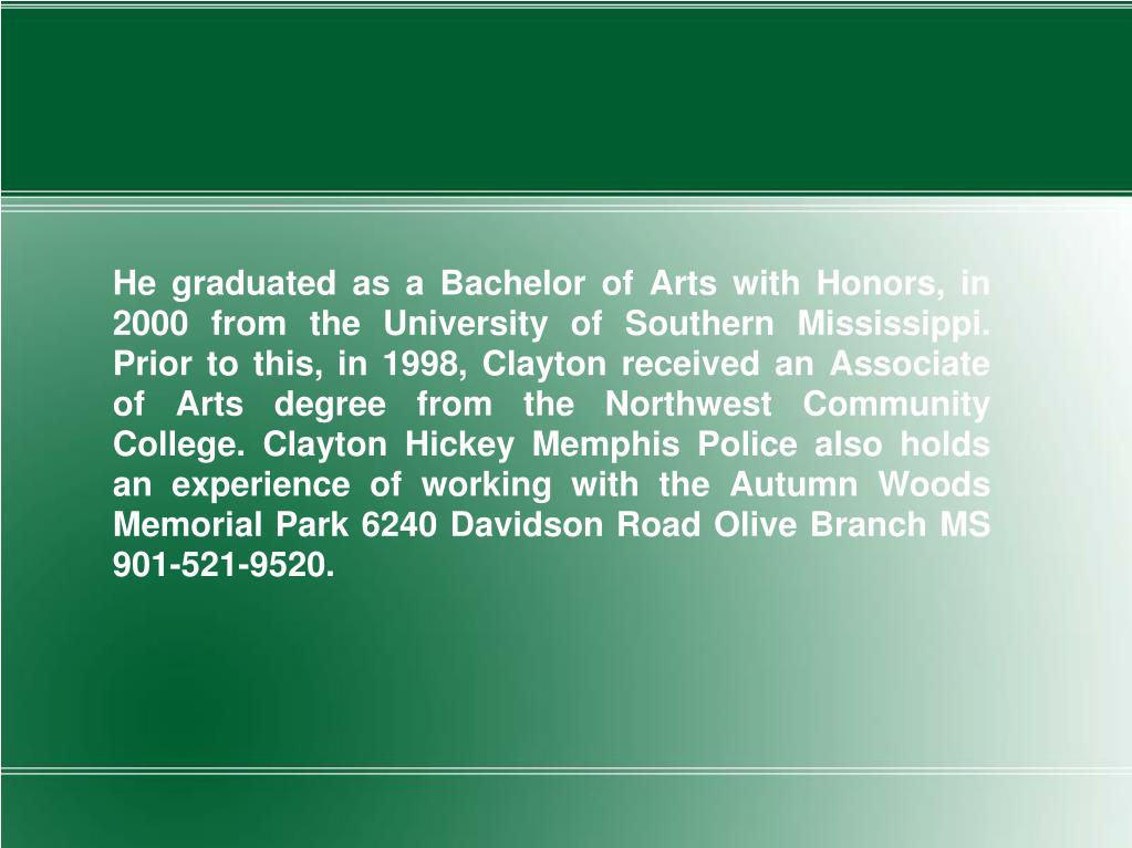 He graduated as a Bachelor of Arts with Honors, in 2000 from the University of Southern Mississippi. Prior to this, in 1998, Clayton received an Associate of Arts degree from the Northwest Community College. Clayton Hickey Memphis Police also holds an experience of working with the Autumn Woods Memorial Park 6240 Davidson Road Olive Branch MS 901-521-9520.