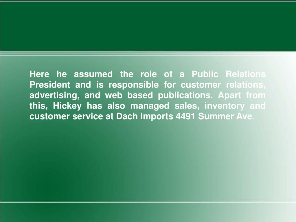 Here he assumed the role of a Public Relations President and is responsible for customer relations, advertising, and web based publications. Apart from this, Hickey has also managed sales, inventory and customer service at Dach Imports 4491 Summer Ave.