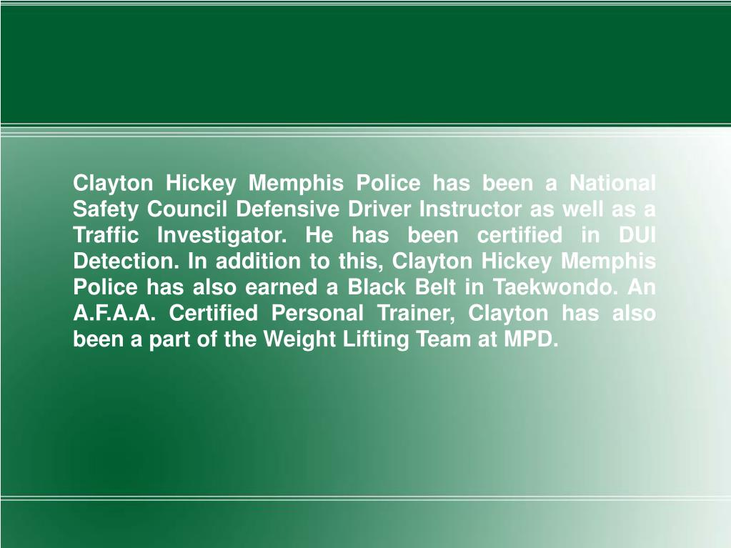 Clayton Hickey Memphis Police has been a National Safety Council Defensive Driver Instructor as well as a Traffic Investigator. He has been certified in DUI Detection. In addition to this, Clayton Hickey Memphis Police has also earned a Black Belt in Taekwondo. An A.F.A.A. Certified Personal Trainer, Clayton has also been a part of the Weight Lifting Team at MPD.