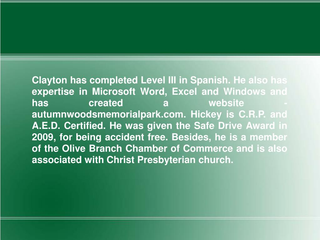 Clayton has completed Level III in Spanish. He also has expertise in Microsoft Word, Excel and Windows and has created a website - autumnwoodsmemorialpark.com. Hickey is C.R.P. and A.E.D. Certified. He was given the Safe Drive Award in 2009, for being accident free. Besides, he is a member of the Olive Branch Chamber of Commerce and is also associated with Christ Presbyterian church.