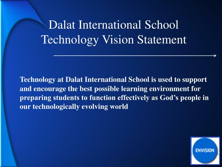 Technology at Dalat International School is used to support and encourage the best possible learning environment for preparing students to function effectively as God's people in our technologically evolving world