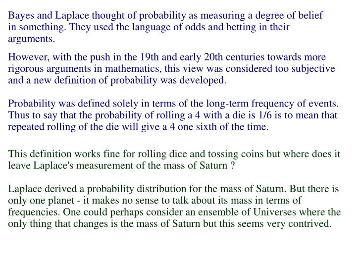 Bayes and Laplace thought of probability as measuring a degree of belief in something. They used the language of odds and betting in their arguments.