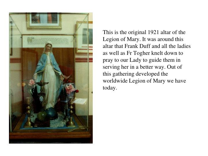 This is the original 1921 altar of the Legion of Mary. It was around this altar that Frank Duff and all the ladies as well as Fr Togher knelt down to pray to our Lady to guide them in serving her in a better way. Out of this gathering developed the worldwide Legion of Mary we have today.
