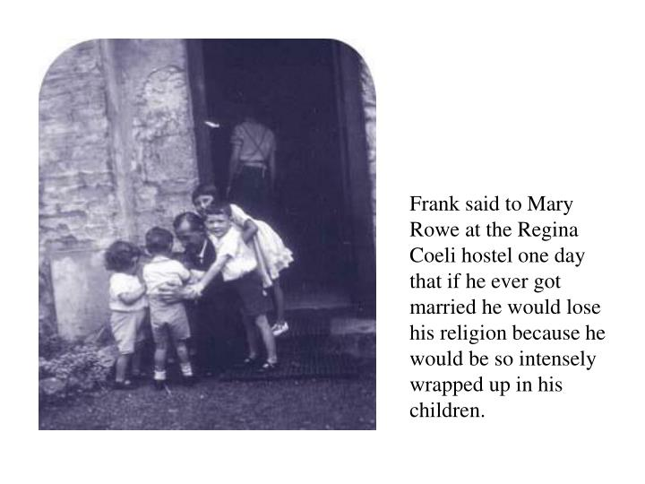 Frank said to Mary Rowe at the Regina Coeli hostel one day that if he ever got married he would lose his religion because he would be so intensely wrapped up in his children.
