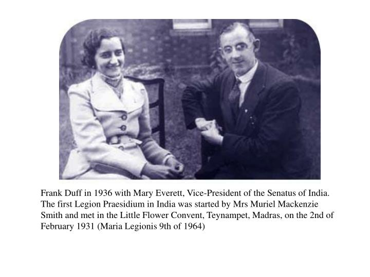 Frank Duff in 1936 with Mary Everett, Vice-President of the Senatus of India. The first Legion Praesidium in India was started by Mrs Muriel Mackenzie Smith and met in the Little Flower Convent, Teynampet, Madras, on the 2nd of February 1931 (Maria Legionis 9th of 1964)