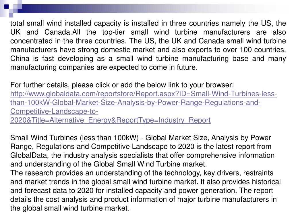 total small wind installed capacity is installed in three countries namely the US, the UK and Canada.All the top-tier small wind turbine manufacturers are also concentrated in the three countries. The US, the UK and Canada small wind turbine manufacturers have strong domestic market and also exports to over 100 countries. China is fast developing as a small wind turbine manufacturing base and many manufacturing companies are expected to come in future.