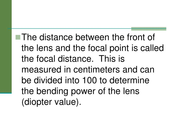 The distance between the front of the lens and the focal point is called the focal distance.  This is measured in centimeters and can be divided into 100 to determine the bending power of the lens (diopter value).