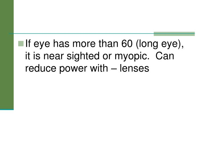 If eye has more than 60 (long eye), it is near sighted or myopic.  Can reduce power with – lenses