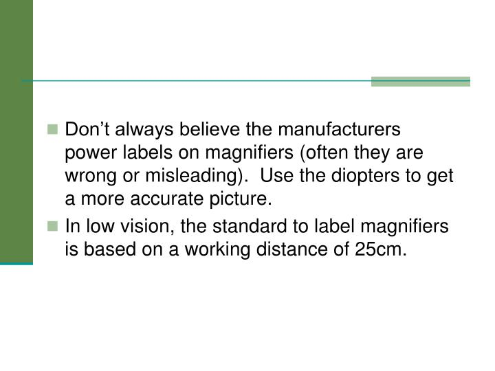 Don't always believe the manufacturers power labels on magnifiers (often they are wrong or misleading).  Use the diopters to get a more accurate picture.