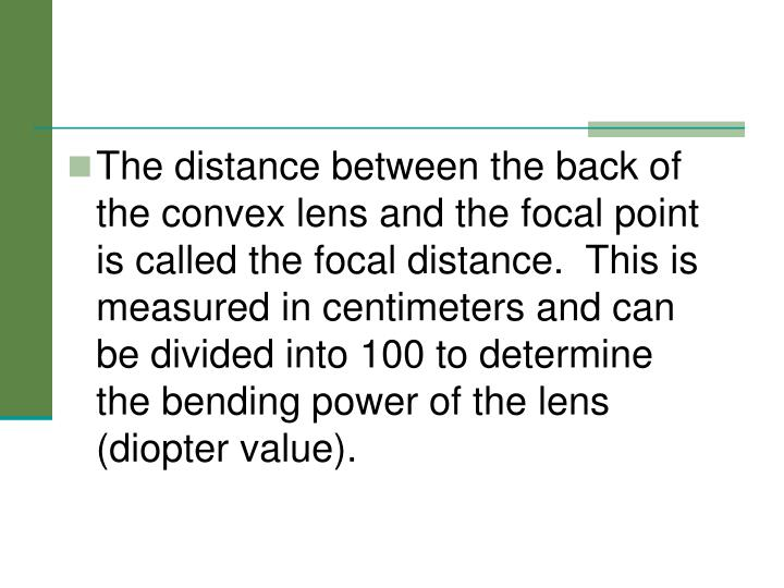 The distance between the back of the convex lens and the focal point is called the focal distance.  This is measured in centimeters and can be divided into 100 to determine the bending power of the lens (diopter value).