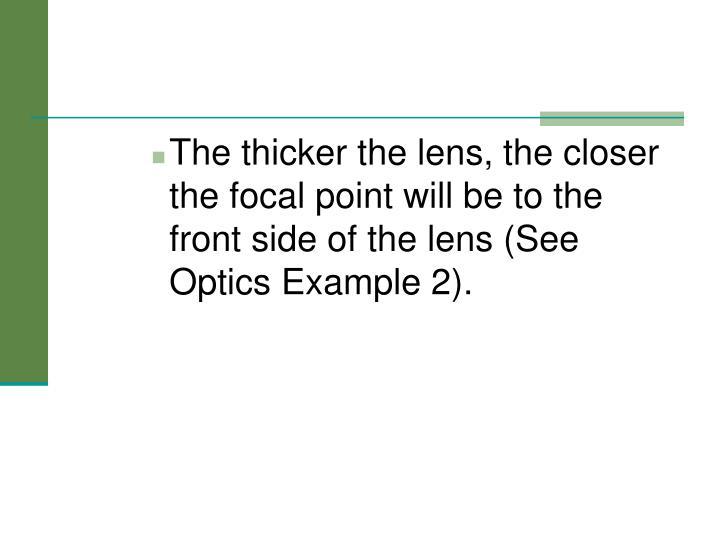The thicker the lens, the closer the focal point will be to the front side of the lens (See Optics Example 2).