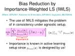 bias reduction by importance weighted ls iwls