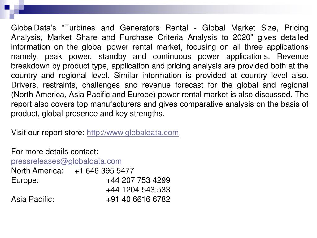 "GlobalData's ""Turbines and Generators Rental - Global Market Size, Pricing Analysis, Market Share and Purchase Criteria Analysis to 2020"" gives detailed information on the global power rental market, focusing on all three applications namely, peak power, standby and continuous power applications. Revenue breakdown by product type, application and pricing analysis are provided both at the country and regional level. Similar information is provided at country level also. Drivers, restraints, challenges and revenue forecast for the global and regional (North America, Asia Pacific and Europe) power rental market is also discussed. The report also covers top manufacturers and gives comparative analysis on the basis of product, global presence and key strengths."