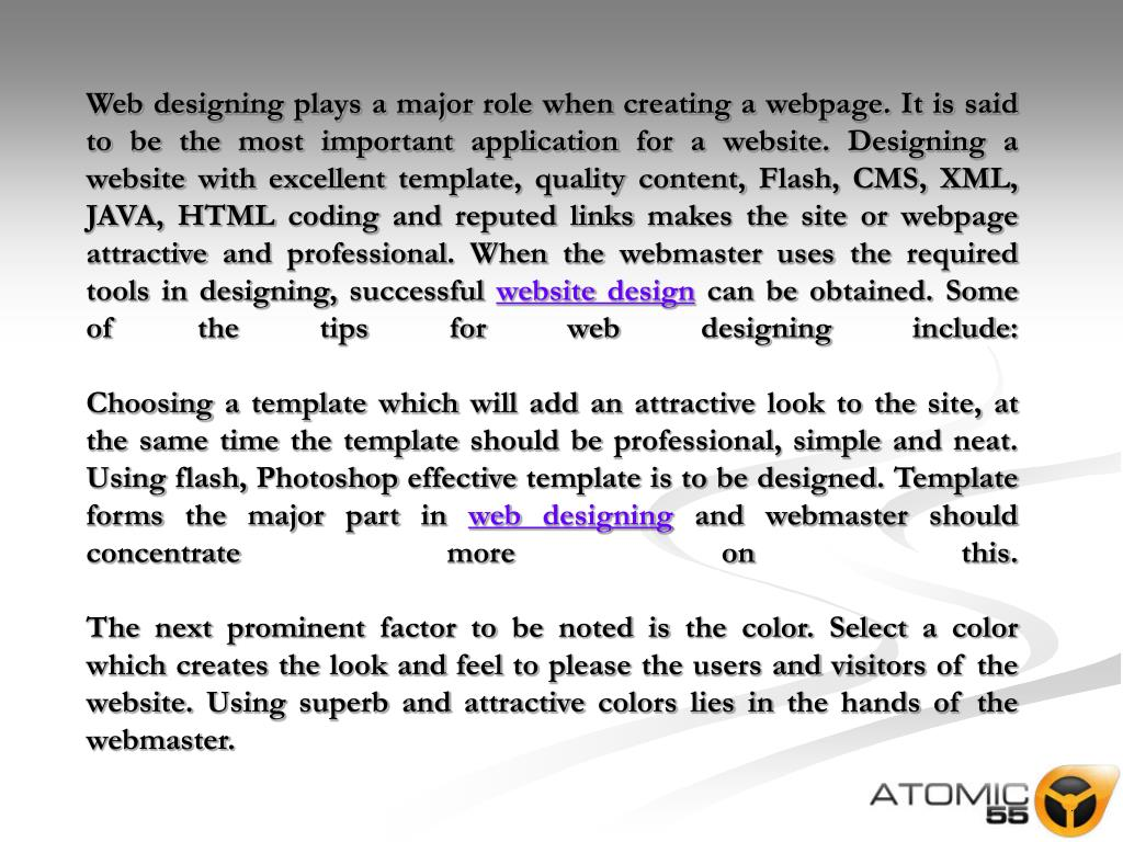 Web designing plays a major role when creating a webpage. It is said to be the most important application for a website. Designing a website with excellent template, quality content, Flash, CMS, XML, JAVA, HTML coding and reputed links makes the site or webpage attractive and professional. When the webmaster uses the required tools in designing, successful