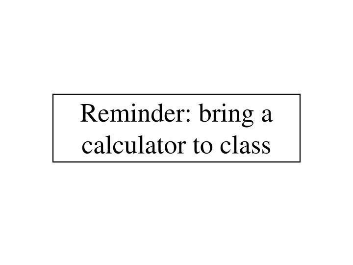 Reminder bring a calculator to class