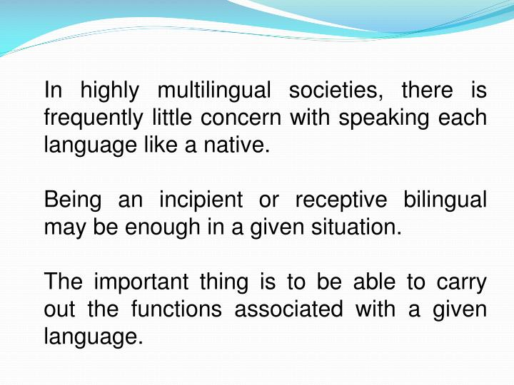 In highly multilingual societies, there is frequently little concern with speaking each language like a native.